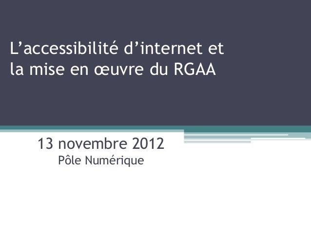 L'accessibilité d'internet etla mise en œuvre du RGAA   13 novembre 2012      Pôle Numérique