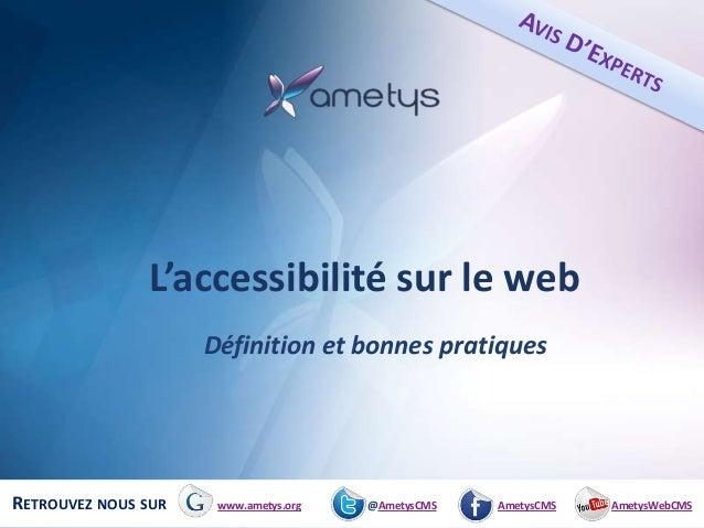 L'accessibilité sur le web                     Définition et bonnes pratiquesRETROUVEZ NOUS SUR    www.ametys.org   @Amety...