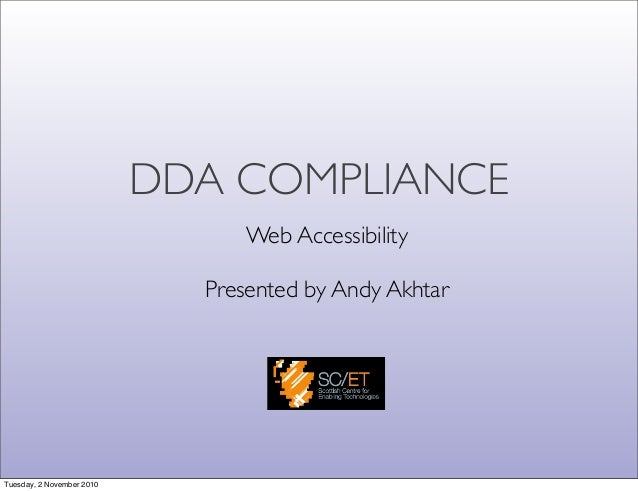 DDA COMPLIANCE Web Accessibility Presented by Andy Akhtar Tuesday, 2 November 2010