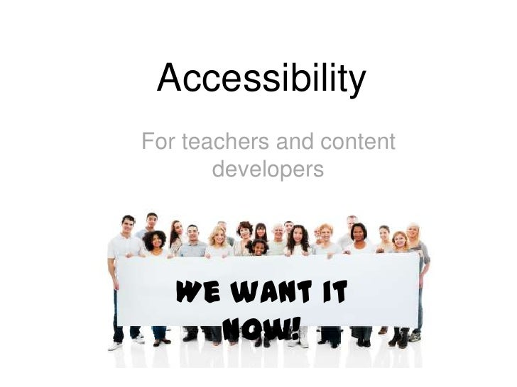 AccessibilityFor teachers and content       developers   We want it     now!