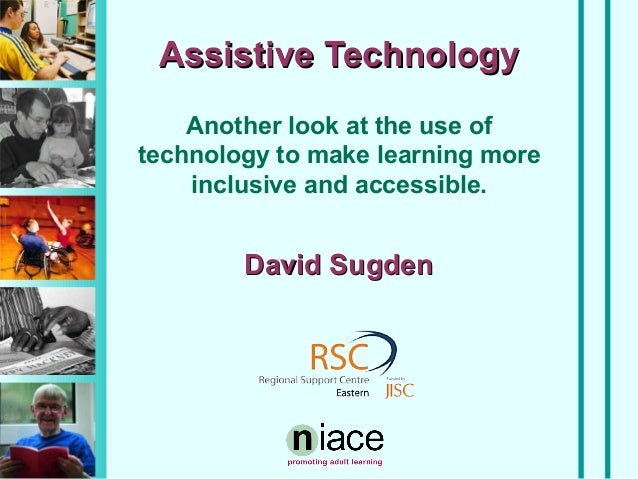 Assistive Technology Another look at the use of technology to make learning more inclusive and accessible.  David Sugden