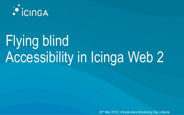 Flying blind Accessibility in Icinga Web 2 23rd May 2019 | Infrastructure Monitoring Day | Atlanta