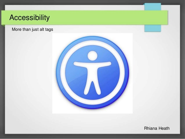 Accessibility More than just alt tags Rhiana Heath