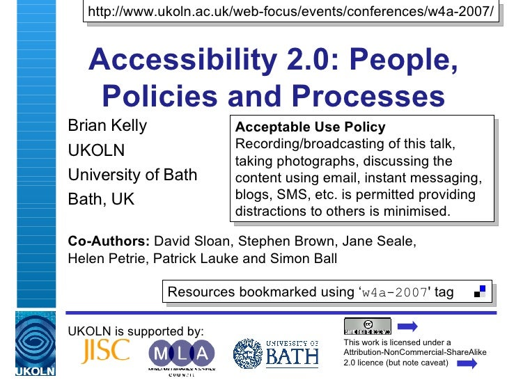 Accessibility 2.0: People, Policies and Processes Brian Kelly UKOLN University of Bath Bath, UK UKOLN is supported by: Co-...