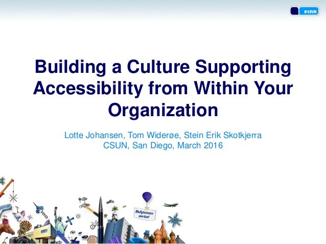 Building a Culture Supporting Accessibility from Within Your Organization Lotte Johansen, Tom Widerøe, Stein Erik Skotkjer...