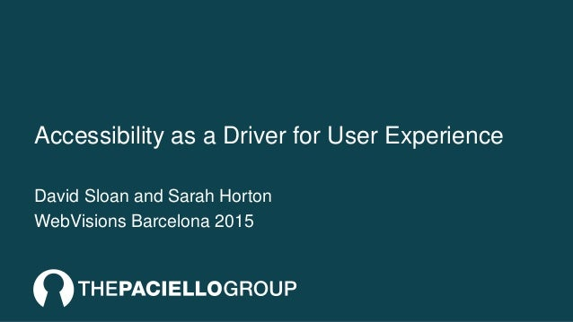 Accessibility as a Driver for User Experience David Sloan and Sarah Horton WebVisions Barcelona 2015