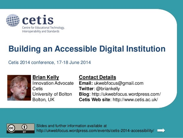 Building an Accessible Digital Institution Brian Kelly Innovation Advocate Cetis University of Bolton Bolton, UK Contact D...