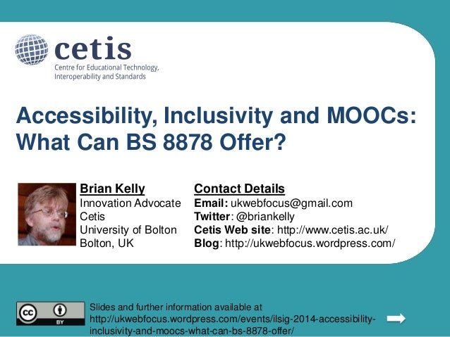 Accessibility, Inclusivity and MOOCs: What Can BS 8878 Offer? Brian Kelly Innovation Advocate Cetis University of Bolton B...