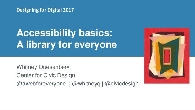 1 Accessibility basics: A library for everyone Whitney Quesenbery Center for Civic Design @awebforeveryone | @whitneyq | @...