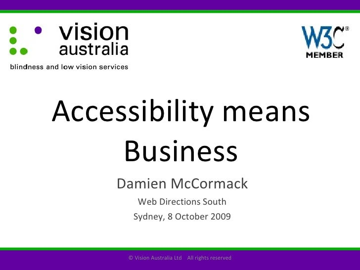 Accessibility means Business Damien McCormack Web Directions South Sydney, 8 October 2009 © Vision Australia Ltd  All righ...