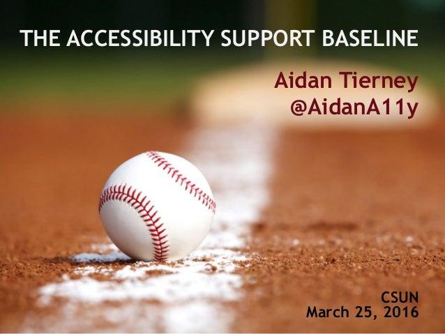 THE ACCESSIBILITY SUPPORT BASELINE Aidan Tierney @AidanA11y CSUN March 25, 2016