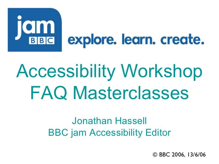 © BBC 2006, 13/6/06 Accessibility Workshop FAQ Masterclasses Jonathan Hassell BBC jam Accessibility Editor