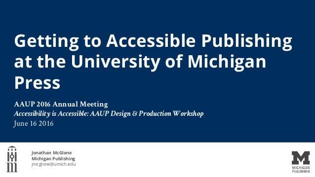 Getting to Accessible Publishing at the University of Michigan Press Jonathan McGlone Michigan Publishing jmcglone@umich.e...