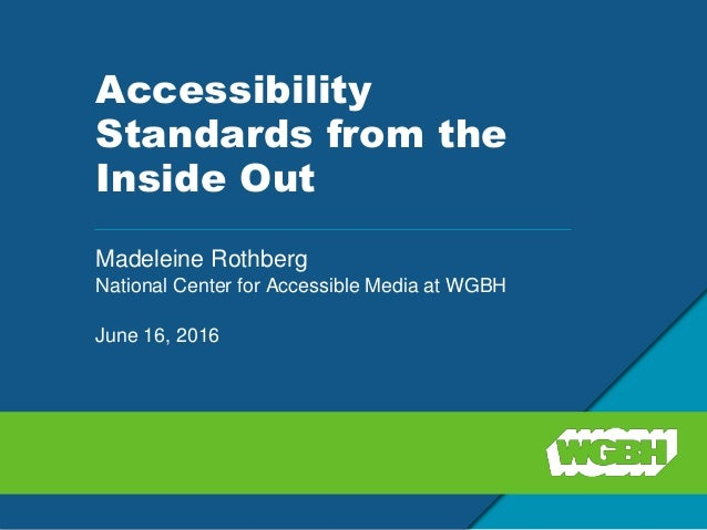 Accessibility Standards from the Inside Out Madeleine Rothberg National Center for Accessible Media at WGBH June 16, 2016
