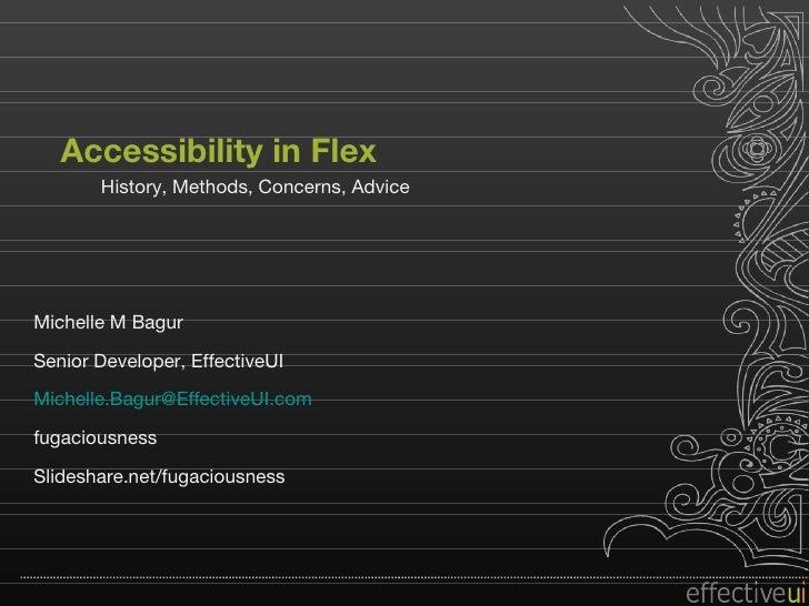 Accessibility in Flex History, Methods, Concerns, Advice Michelle M Bagur Senior Developer, EffectiveUI [email_address] fu...