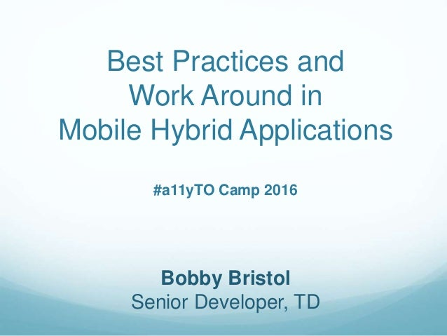 Best Practices and Work Around in Mobile Hybrid Applications #a11yTO Camp 2016 Bobby Bristol Senior Developer, TD
