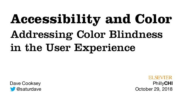 Dave Cooksey  @saturdave Accessibility and Color Addressing Color Blindness in the User Experience PhillyCHI  October 29, ...