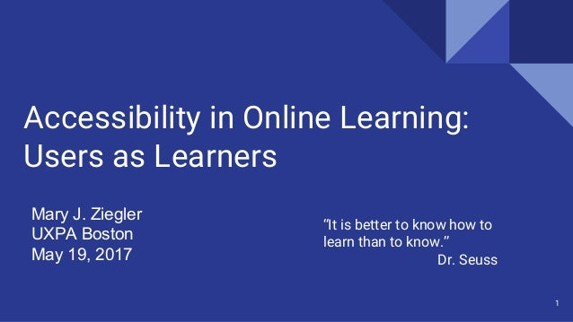 "Accessibility in Online Learning: Users as Learners Mary J. Ziegler UXPA Boston May 19, 2017 1 ""It is better to know how t..."