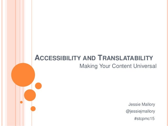 ACCESSIBILITY AND TRANSLATABILITY Making Your Content Universal Jessie Mallory @jessiejmallory #stcpmc15