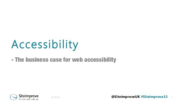 Accessibility - The business case for web accessibility  31-10-13  @SiteimproveUK #Siteimprove13  1