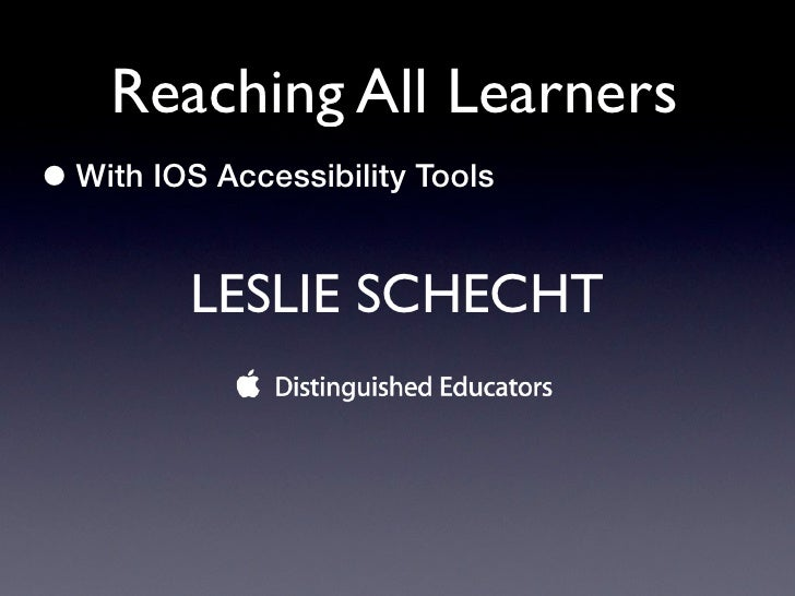 Reaching All Learners• With IOS Accessibility Tools         LESLIE SCHECHT