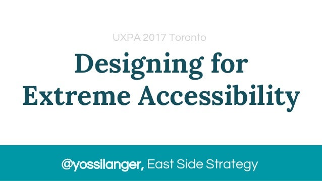 Designing for Extreme Accessibility @yossilanger, East Side Strategy UXPA 2017 Toronto