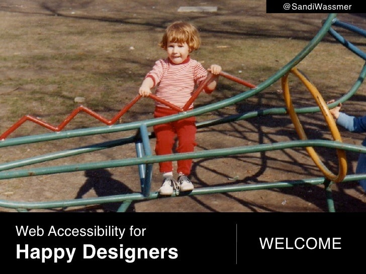 @SandiWassmer     Web Accessibility for                         WELCOME Happy Designers