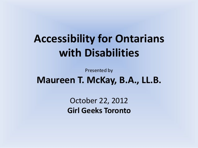 Accessibility for Ontarians    with Disabilities            Presented byMaureen T. McKay, B.A., LL.B.       October 22, 20...