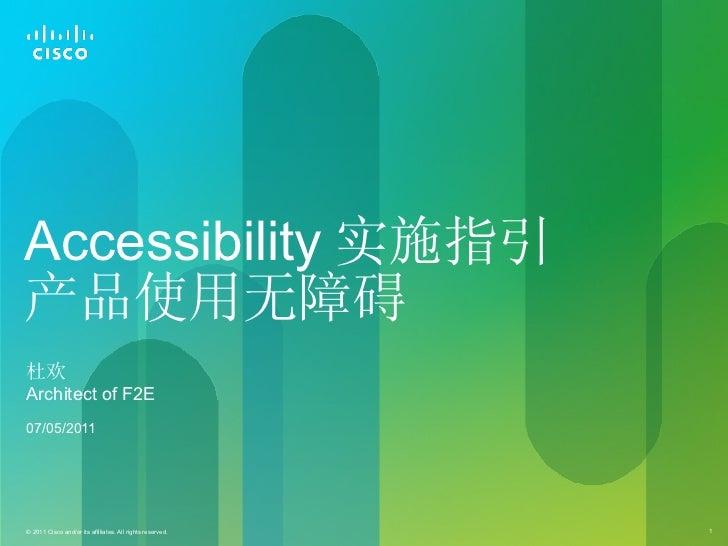 Accessibility 实施指引 产品使用无障碍 杜欢 <ul><li>Architect of F2E </li></ul><ul><li>07/05/2011 </li></ul>