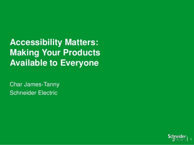 1 Accessibility Matters: Making Your Products Available to Everyone Char James-Tanny Schneider Electric