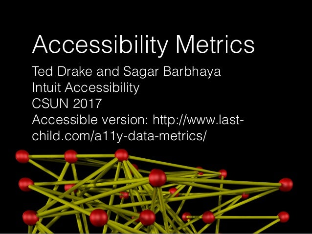 Accessibility Metrics Ted Drake and Sagar Barbhaya Intuit Accessibility CSUN 2017 Accessible version: http://www.last- chi...