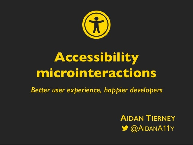 Better user experience, happier developers Accessibility microinteractions AIDAN TIERNEY @AIDANA11Y ɱ