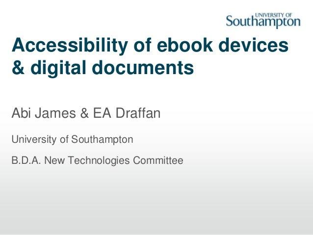 Accessibility of ebook devices & digital documents Abi James & EA Draffan University of Southampton B.D.A. New Technologie...