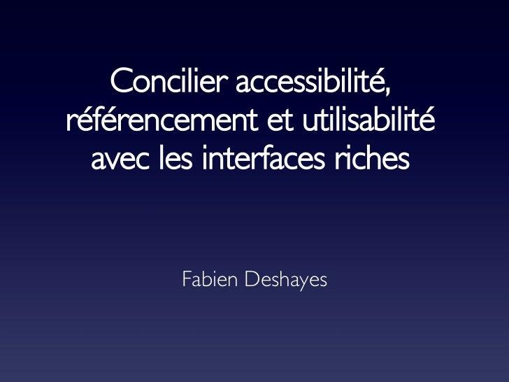 Concilier accessibilité, référencement et utilisabilité avec les interfaces riches Fabien Deshayes