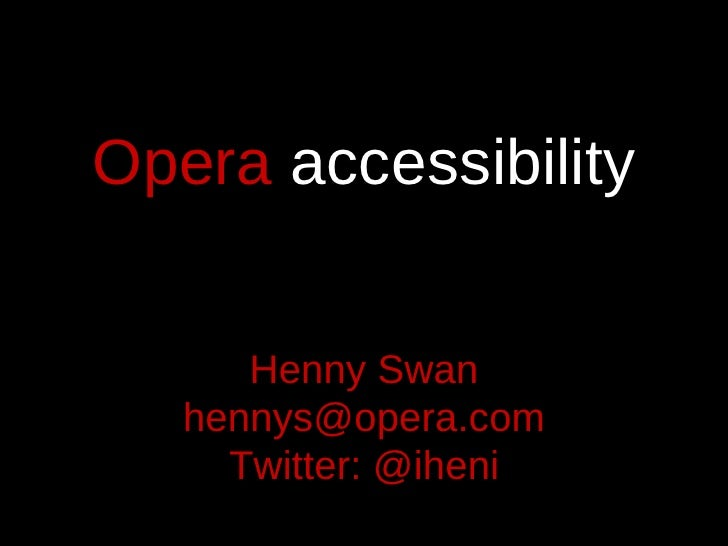 Opera  accessibility Henny Swan [email_address] Twitter: @iheni