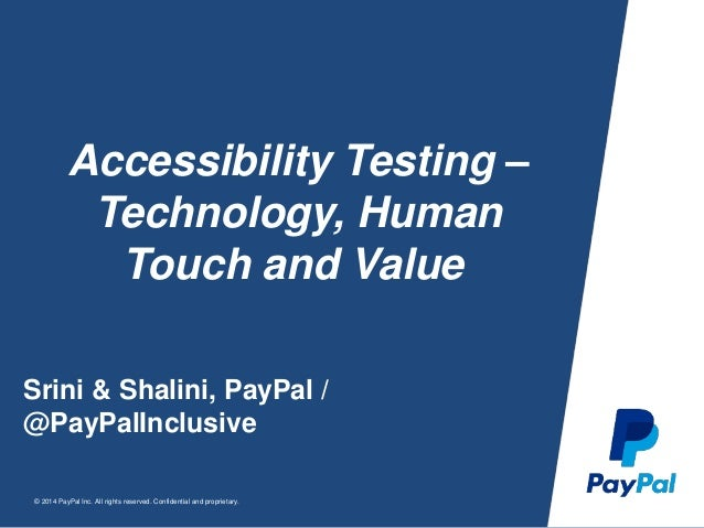 © 2014 PayPal Inc. All rights reserved. Confidential and proprietary. Accessibility Testing – Technology, Human Touch and ...