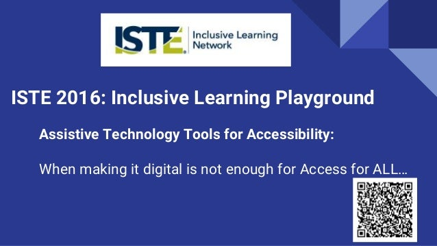 ISTE 2016: Inclusive Learning Playground Assistive Technology Tools for Accessibility: When making it digital is not enoug...