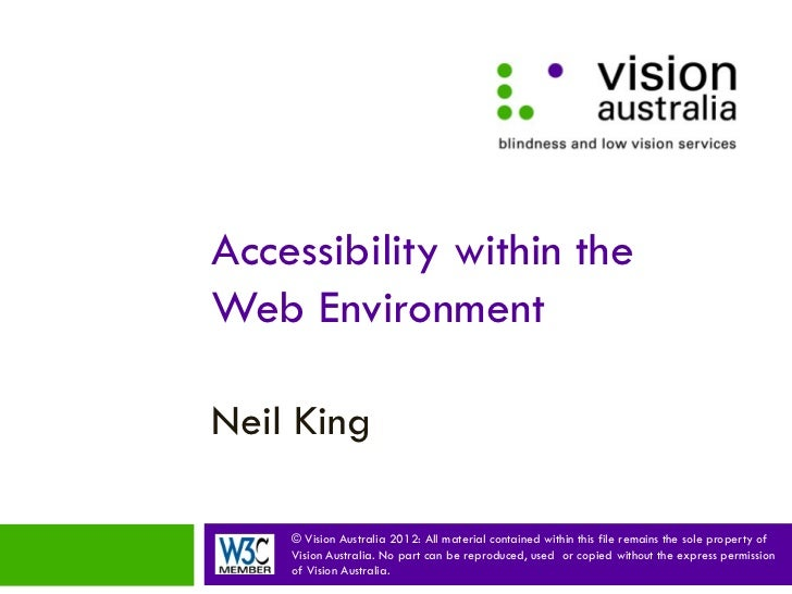 Accessibility within theWeb EnvironmentNeil King    © Vision Australia 2012: All material contained within this file remai...