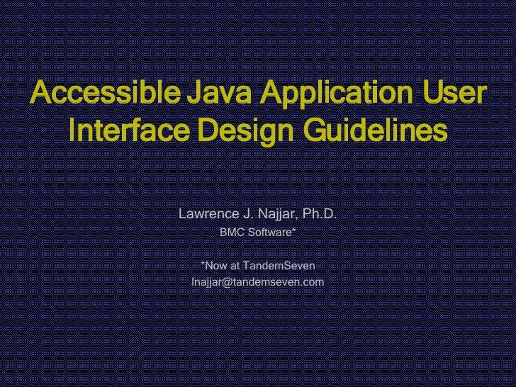 Accessible Java Application User Interface Design Guidelines Lawrence J. Najjar, Ph.D. BMC Software* *Now at TandemSeven [...