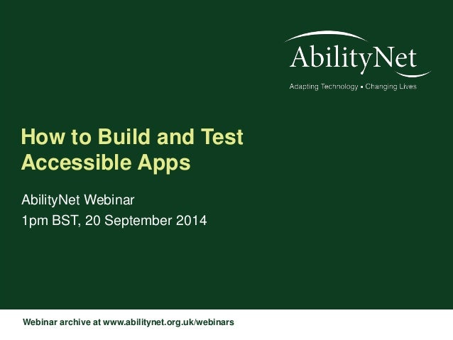 How to Build and Test  Accessible Apps  AbilityNet Webinar  1pm BST, 20 September 2014  Webinar archive at www.abilitynet....
