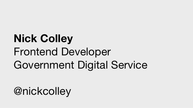 Nick Colley Frontend Developer Government Digital Service @nickcolley