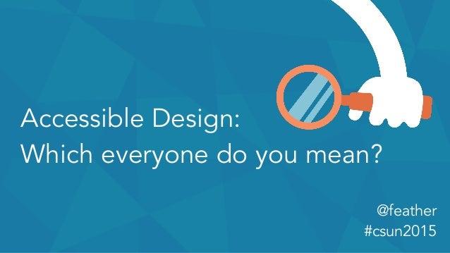 Accessible Design: Which everyone do you mean? @feather #csun2015