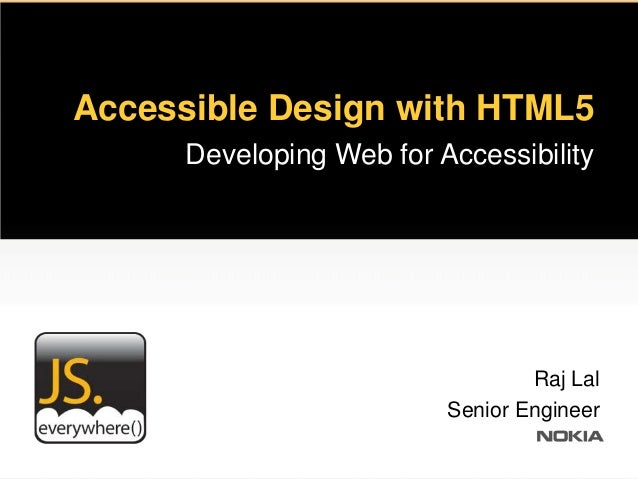 Accessible Design with HTML5      Developing Web for Accessibility                                  Raj Lal               ...