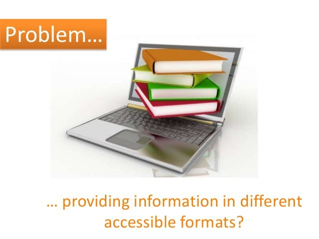 Problem… … providing information in different accessible formats?