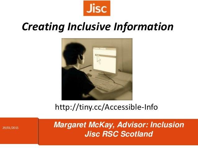 Creating Inclusive Information Margaret McKay, Advisor: Inclusion Jisc RSC Scotland http://tiny.cc/Accessible-Info 29/01/2...