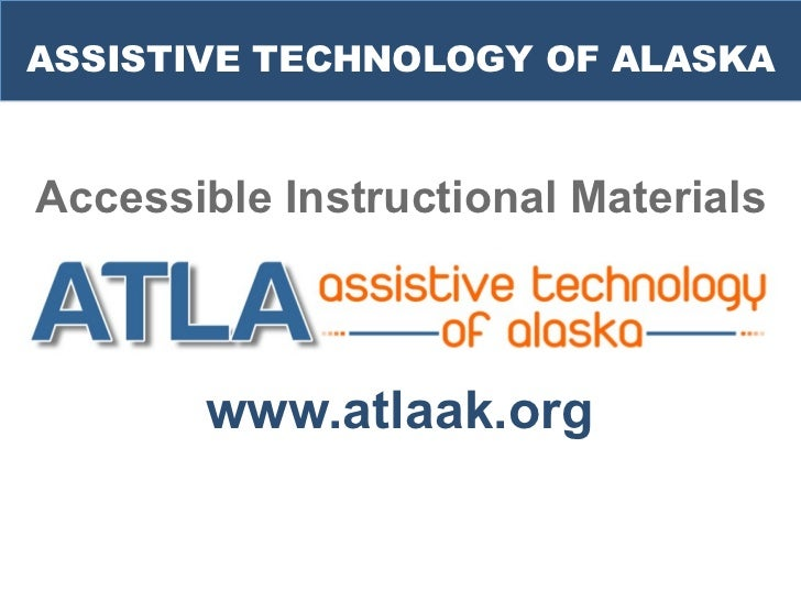 ASSISTIVE TECHNOLOGY OF ALASKAAccessible Instructional Materials       www.atlaak.org