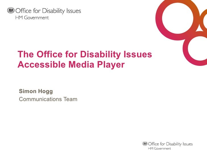 The Office for Disability Issues Accessible Media Player Simon Hogg Communications Team