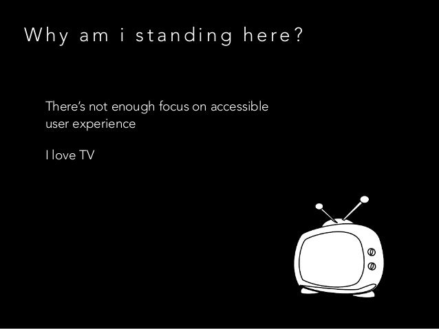 W h y a m i s t a n d i n g h e re ? There's not enough focus on accessible user experience I love TV