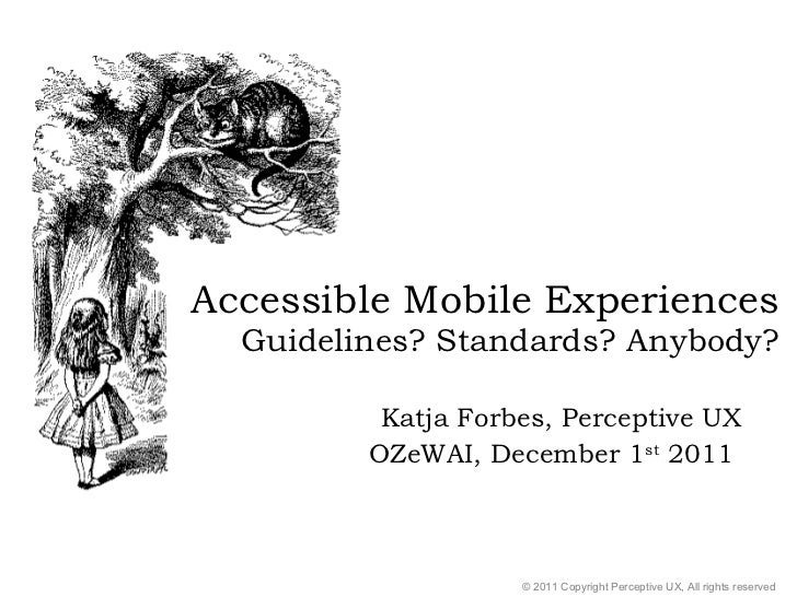 Accessible Mobile Experiences Guidelines? Standards? Anybody? Katja Forbes, Perceptive UX OZeWAI, December 1 st  2011  © 2...