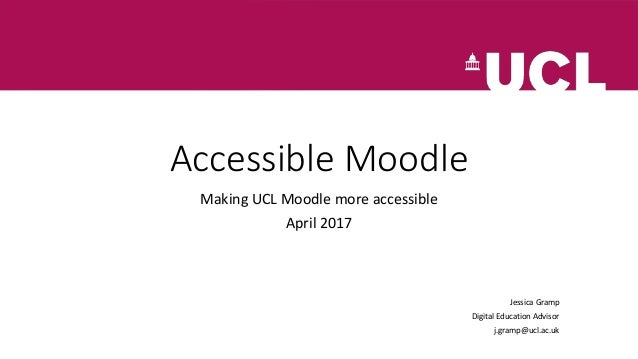 Accessible Moodle Making UCL Moodle more accessible April 2017 Jessica Gramp Digital Education Advisor j.gramp@ucl.ac.uk